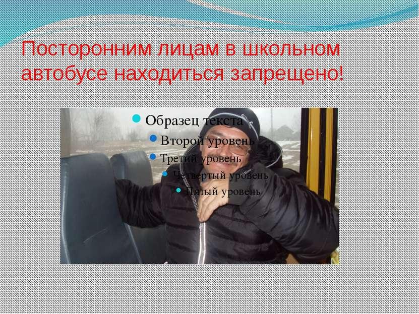Посторонним лицам в школьном автобусе находиться запрещено!