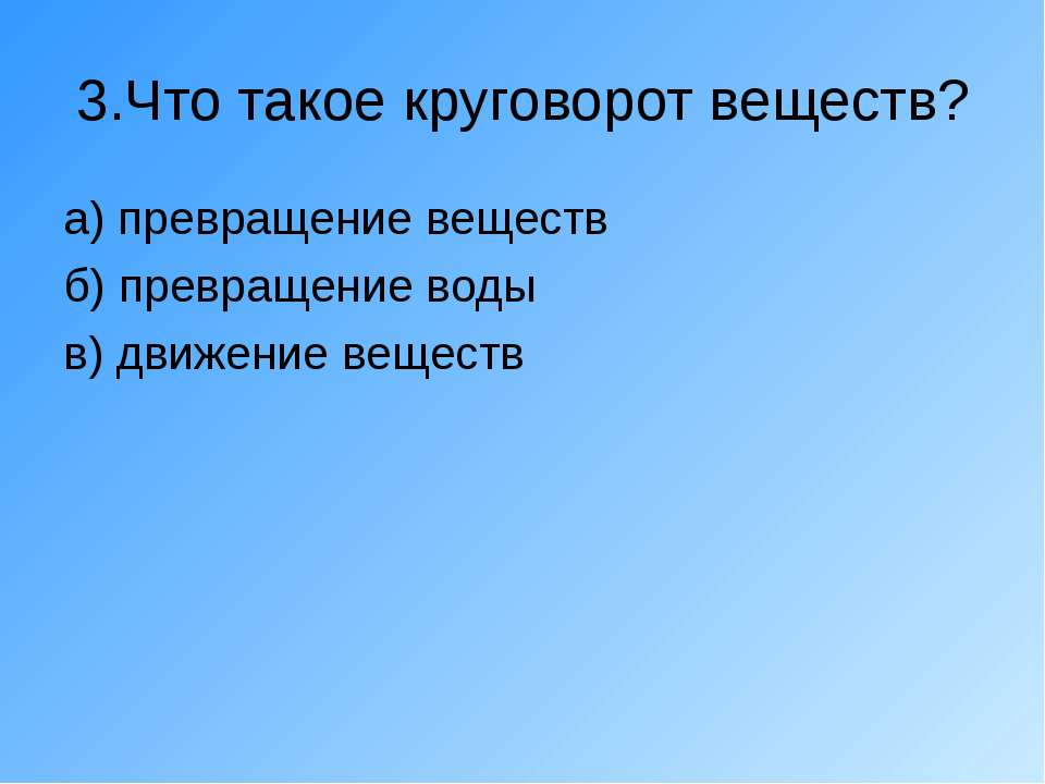 3.Что такое круговорот веществ? а) превращение веществ б) превращение воды в)...