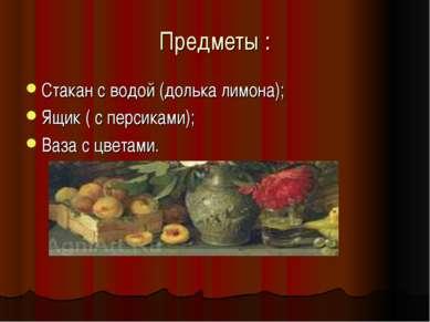 Предметы : Стакан с водой (долька лимона); Ящик ( с персиками); Ваза с цветами.