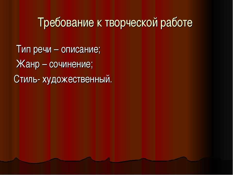 Требование к творческой работе Тип речи – описание; Жанр – сочинение; Стиль- ...