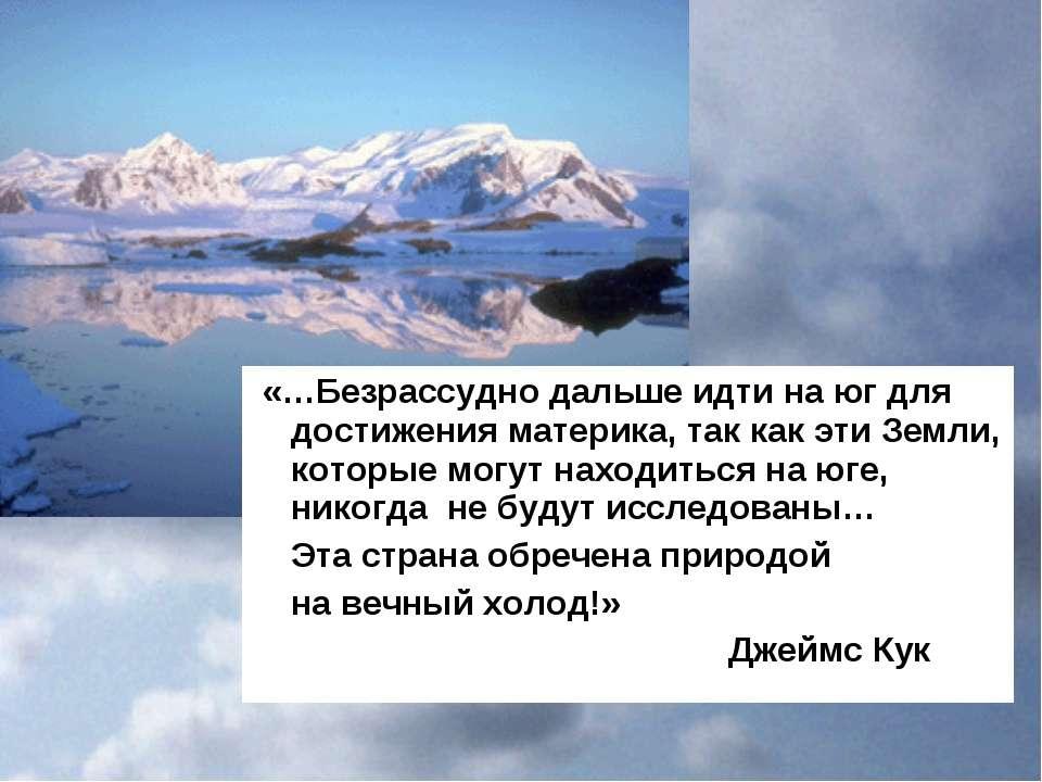 «…Безрассудно дальше идти на юг для достижения материка, так как эти Земли, к...