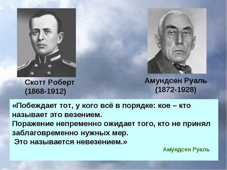 Амундсен Руаль (1872-1928) Скотт Роберт (1868-1912) «Побеждает тот, у кого вс...