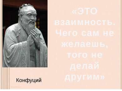 Конфуций «ЭТО взаимность. Чего сам не желаешь, того не делай другим»