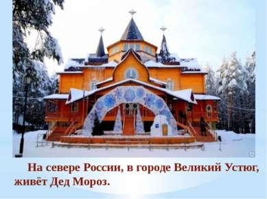 На севере России, в городе Великий Устюг, живёт Дед Мороз.