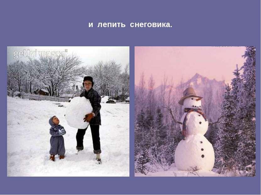 и лепить снеговика.