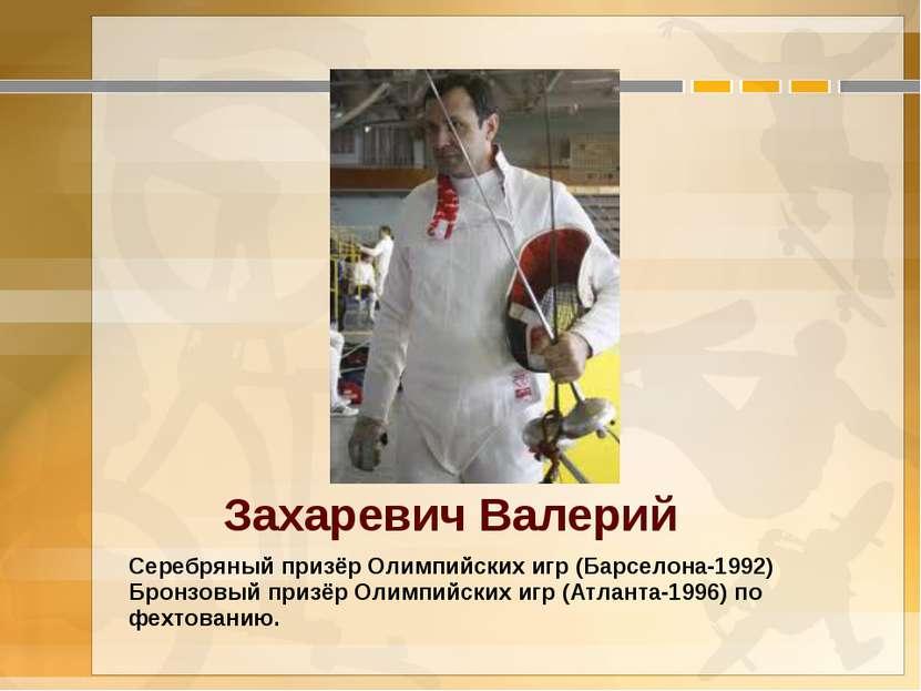 Захаревич Валерий Серебряный призёр Олимпийских игр (Барселона-1992) Бронзовы...