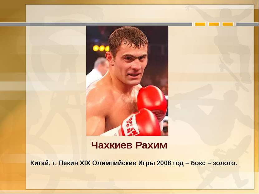 Чахкиев Рахим Китай, г. Пекин XIX Олимпийские Игры 2008 год – бокс – золото.