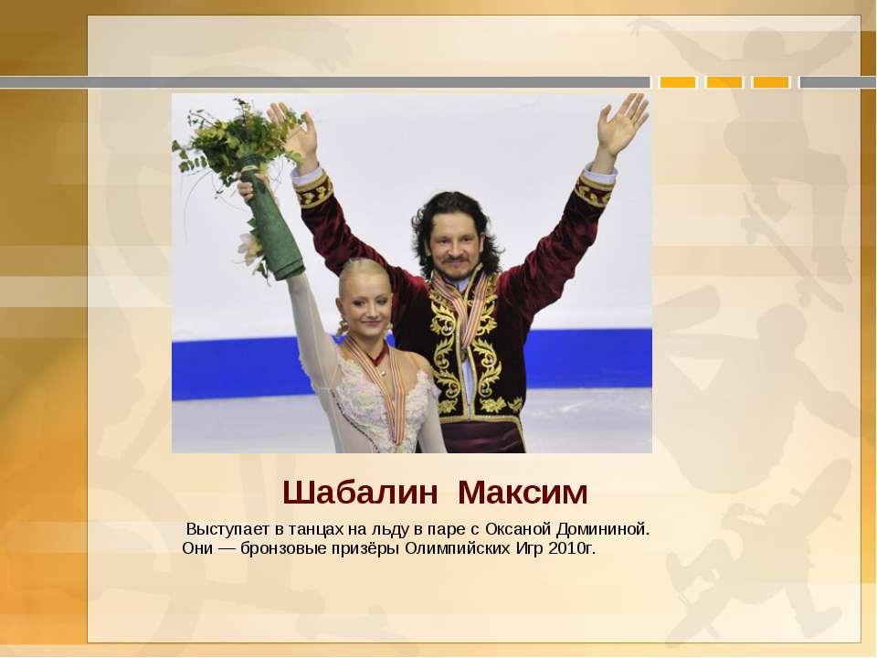 Шабалин Максим Выступает в танцах на льду в паре с Оксаной Домининой. Они— ...