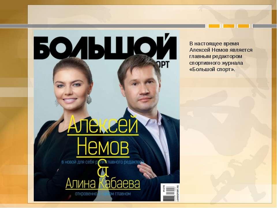В настоящее время Алексей Немов является главным редактором спортивного журна...