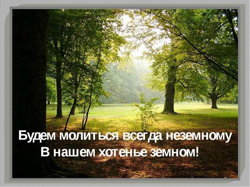 Будем молиться всегда неземному В нашем хотенье земном!