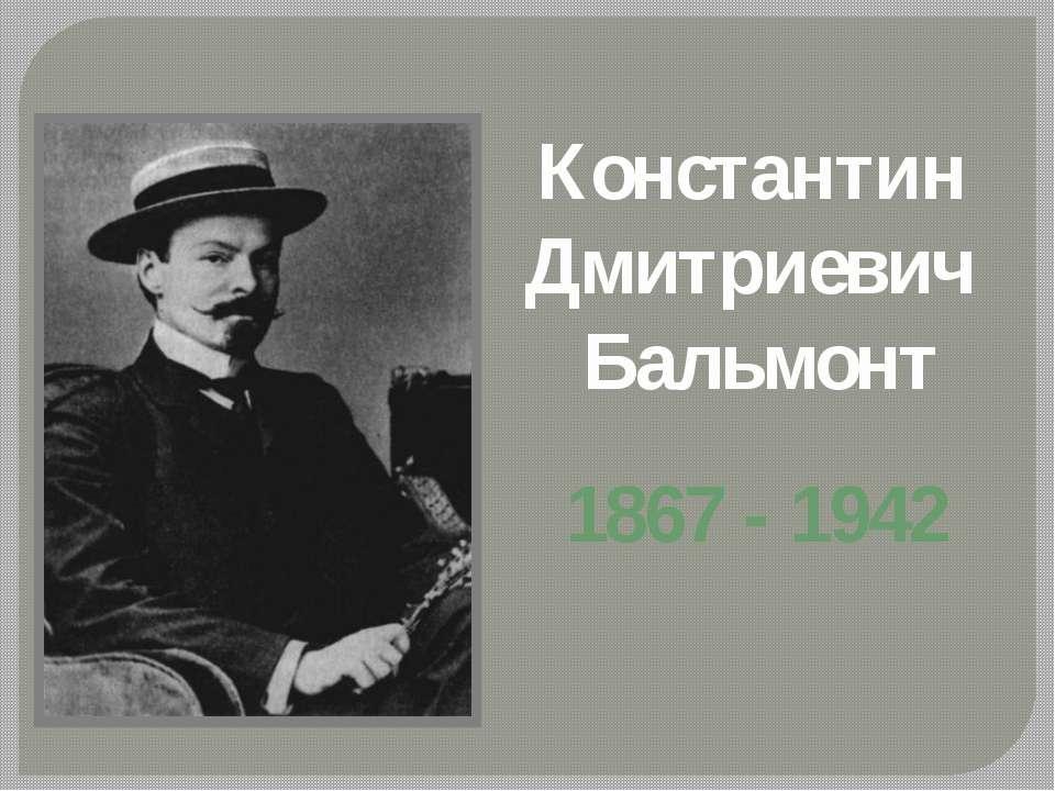 Константин Дмитриевич Бальмонт 1867 - 1942