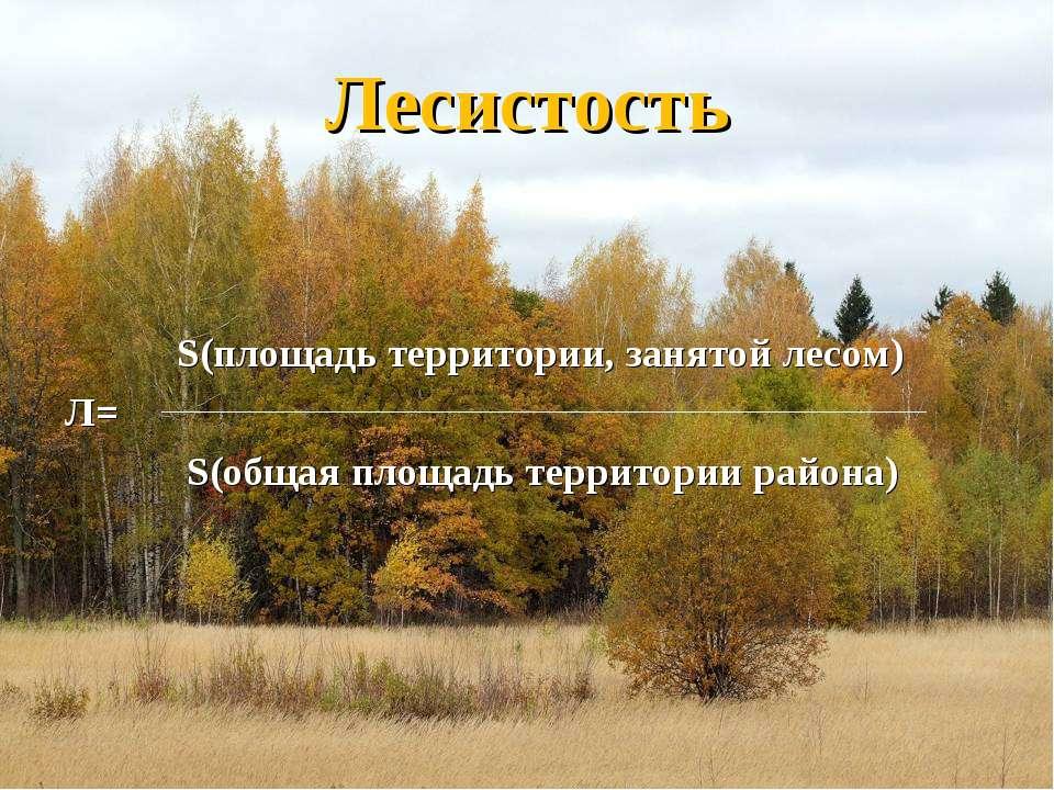 Лесистость S(площадь территории, занятой лесом) Л= S(общая площадь территории...