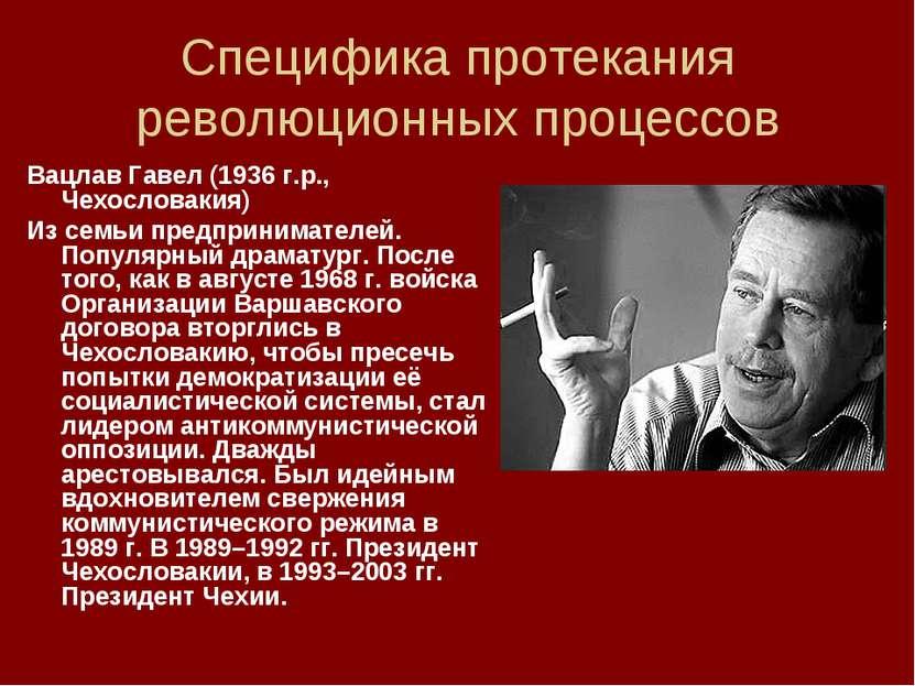 Специфика протекания революционных процессов Вацлав Гавел (1936 г.р., Чехосло...
