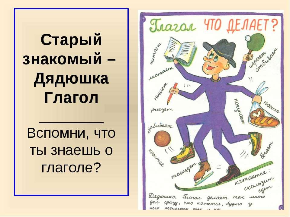 Старый знакомый – Дядюшка Глагол ________ Вспомни, что ты знаешь о глаголе?