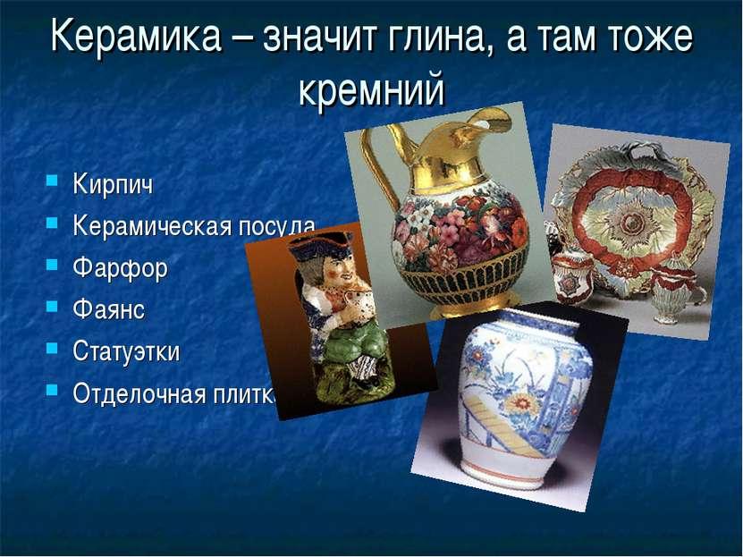Керамика – значит глина, а там тоже кремний Кирпич Керамическая посуда Фарфор...