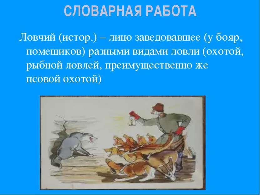 СЛОВАРНАЯ РАБОТА Ловчий (истор.) – лицо заведовавшее (у бояр, помещиков) разн...