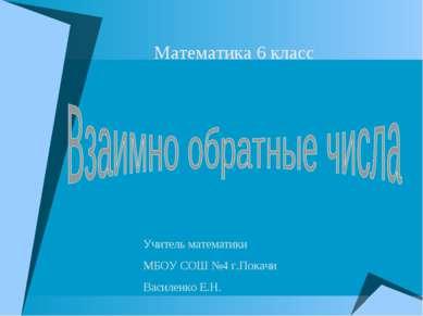 Математика 6 класс Учитель математики МБОУ СОШ №4 г.Покачи Василенко Е.Н.