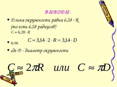 ВЫВОДЫ: Длина окружности равна 6,28 · R (то есть 6,28 радиусов) или где D - д...