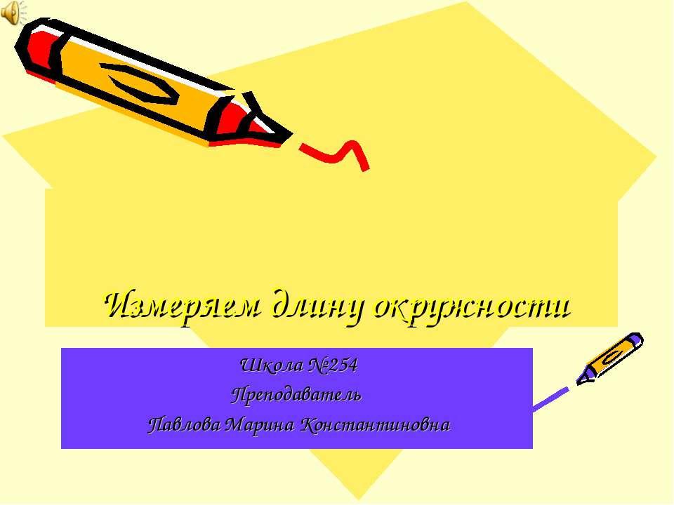 Измеряем длину окружности Школа № 254 Преподаватель Павлова Марина Константин...