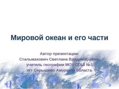 Мировой океан и его части Автор презентации: Стальмахович Светлана Владимиров...