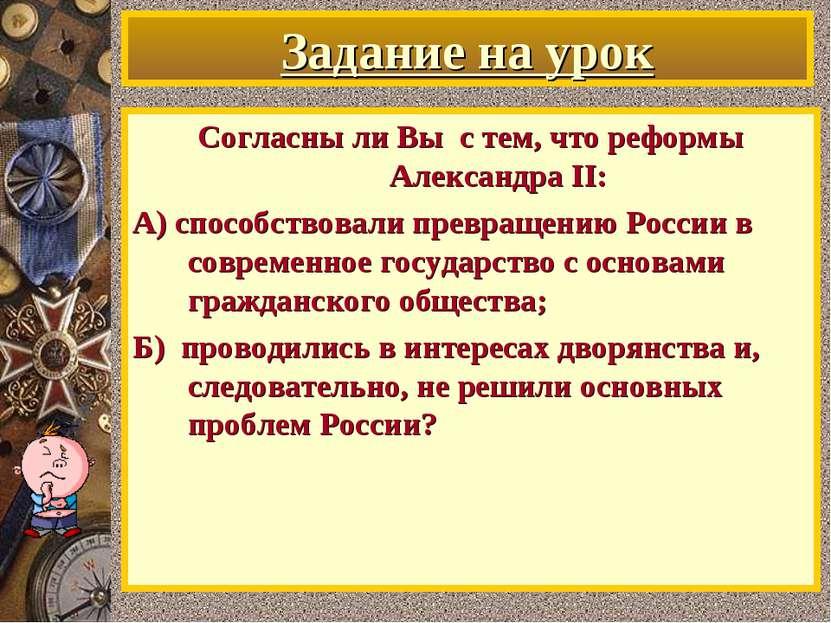 Задание на урок Согласны ли Вы с тем, что реформы Александра II: А) способств...
