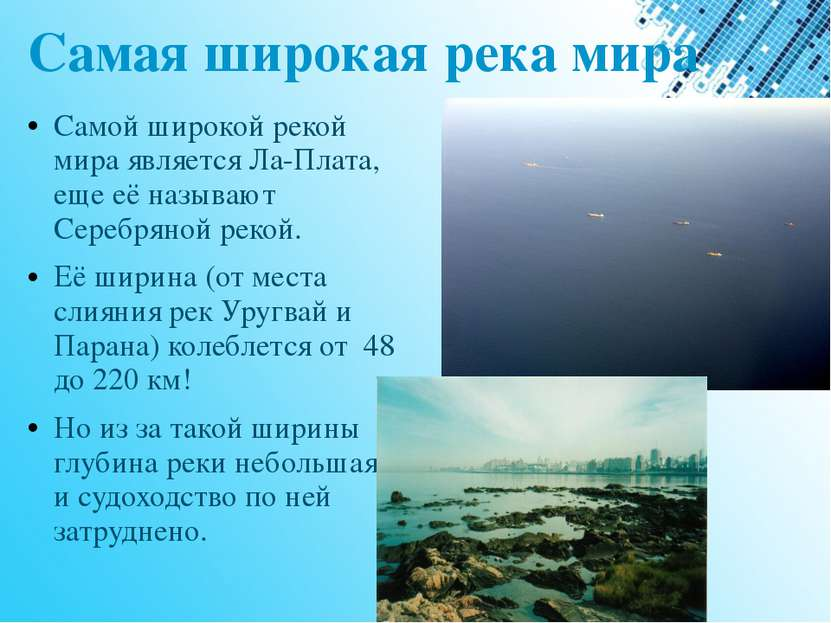 Самая широкая река мира Самой широкой рекой мира является Ла-Плата, еще её на...