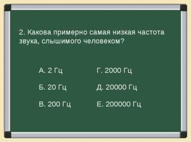 2. Какова примерно самая низкая частота звука, слышимого человеком? А. 2 Гц Г...