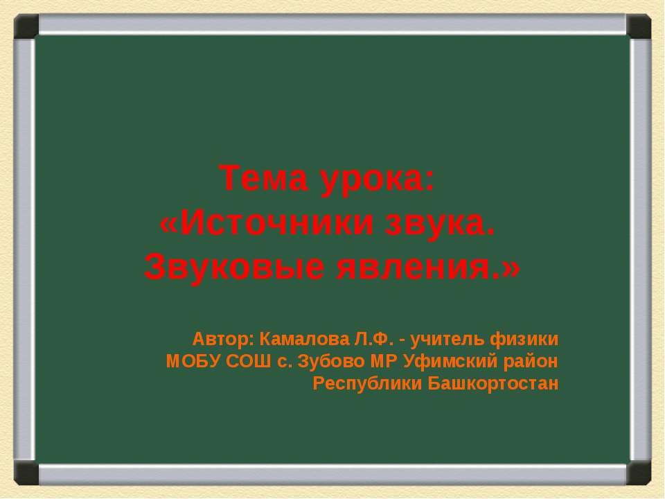 Тема урока: «Источники звука. Звуковые явления.» Автор: Камалова Л.Ф. - учите...