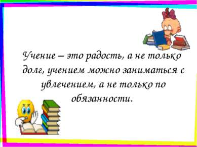 Учение – это радость, а не только долг, учением можно заниматься с увлечением...