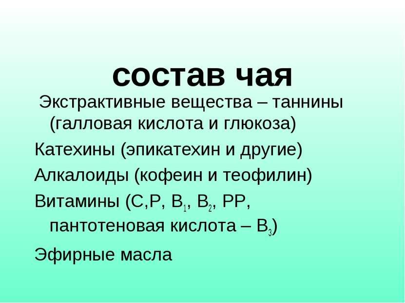 состав чая Экстрактивные вещества – таннины (галловая кислота и глюкоза) Кате...