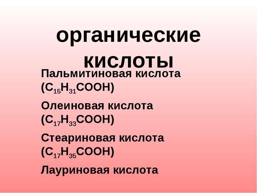 органические кислоты Пальмитиновая кислота (С15Н31СООН) Олеиновая кислота (С1...