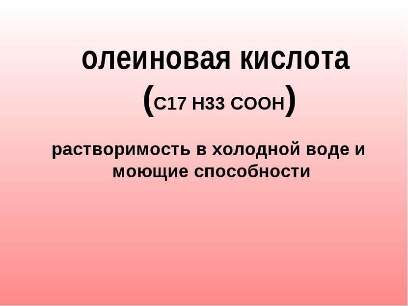олеиновая кислота (С17 Н33 СООН)  растворимость в холодной воде и моющие с...