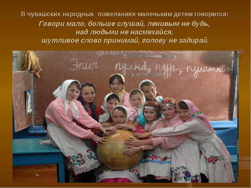 В чувашских народных пожеланиях маленьким детям говорится: Говори мало, больш...