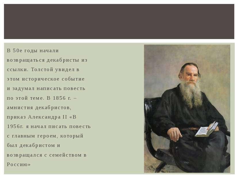 В 50е годы начали возвращаться декабристы из ссылки. Толстой увидел в этом ис...