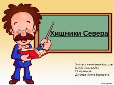 Хищники Севера Учитель начальных классов МБОУ «СШ №21» Г.Норильска Дзгоева Ир...