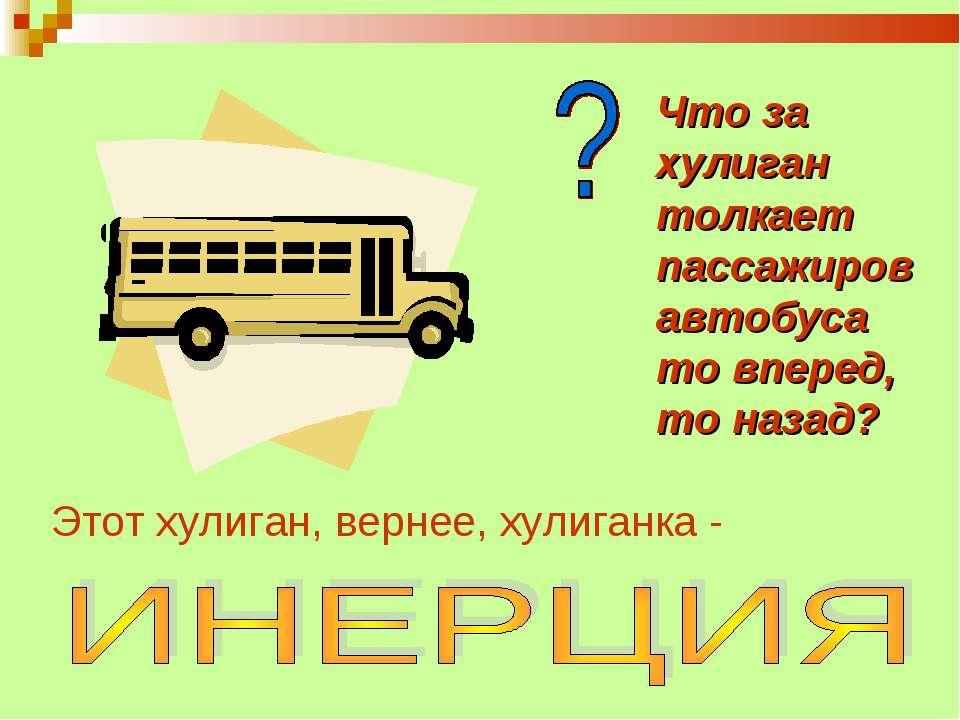 Что за хулиган толкает пассажиров автобуса то вперед, то назад? Этот хулиган,...