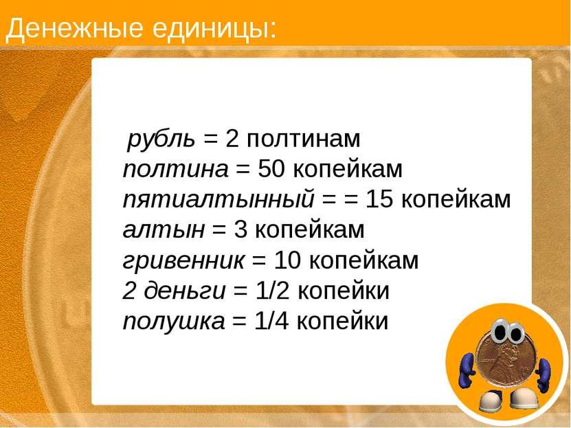 Денежные единицы: рубль = 2 полтинам полтина = 50 копейкам пятиалтынный = = 1...