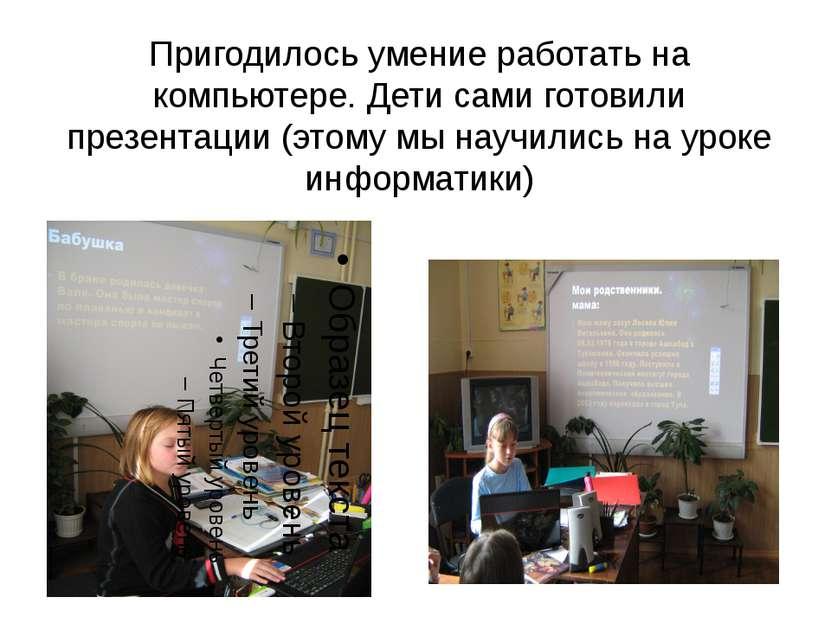 Пригодилось умение работать на компьютере. Дети сами готовили презентации (эт...