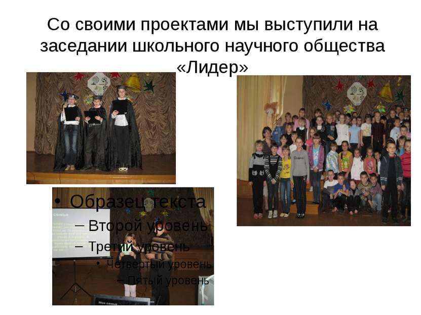 Со своими проектами мы выступили на заседании школьного научного общества «Ли...