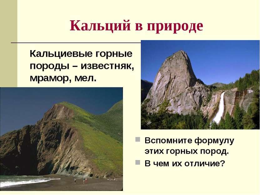 Кальций в природе Кальциевые горные породы – известняк, мрамор, мел. Вспомнит...