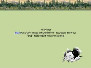 Источники http://www.chudesnayastrana.ru/index.htm - рассказы о животных Авто...