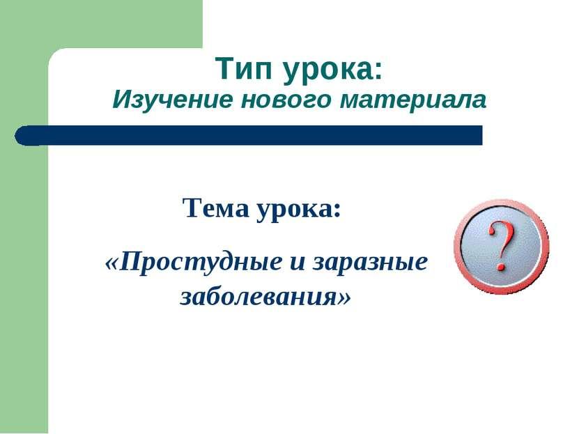 Тип урока: Изучение нового материала Тема урока: «Простудные и заразные забол...
