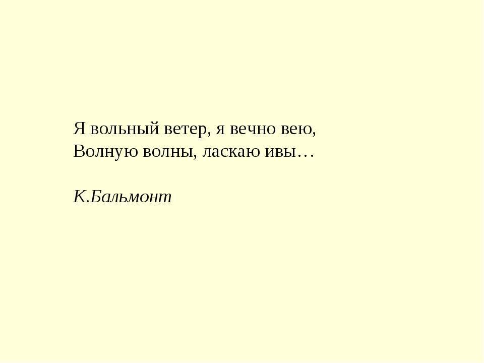 Я вольный ветер, я вечно вею, Волную волны, ласкаю ивы… К.Бальмонт