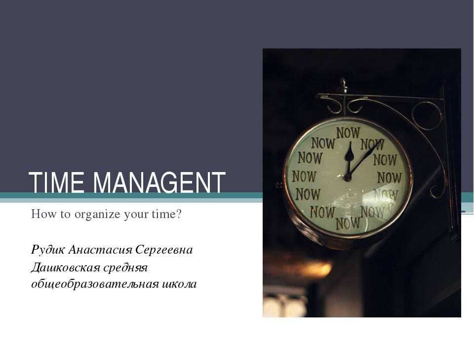 TIME MANAGENT How to organize your time? Рудик Анастасия Сергеевна Дашковская...