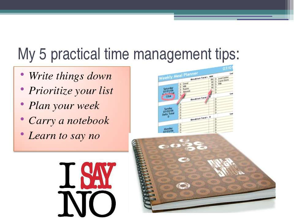 My 5 practical time management tips: Write things down Prioritize your list P...