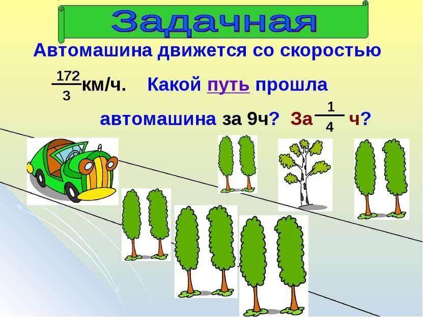 Автомашина движется со скоростью км/ч. Какой путь прошла автомашина за 9ч? За ч?