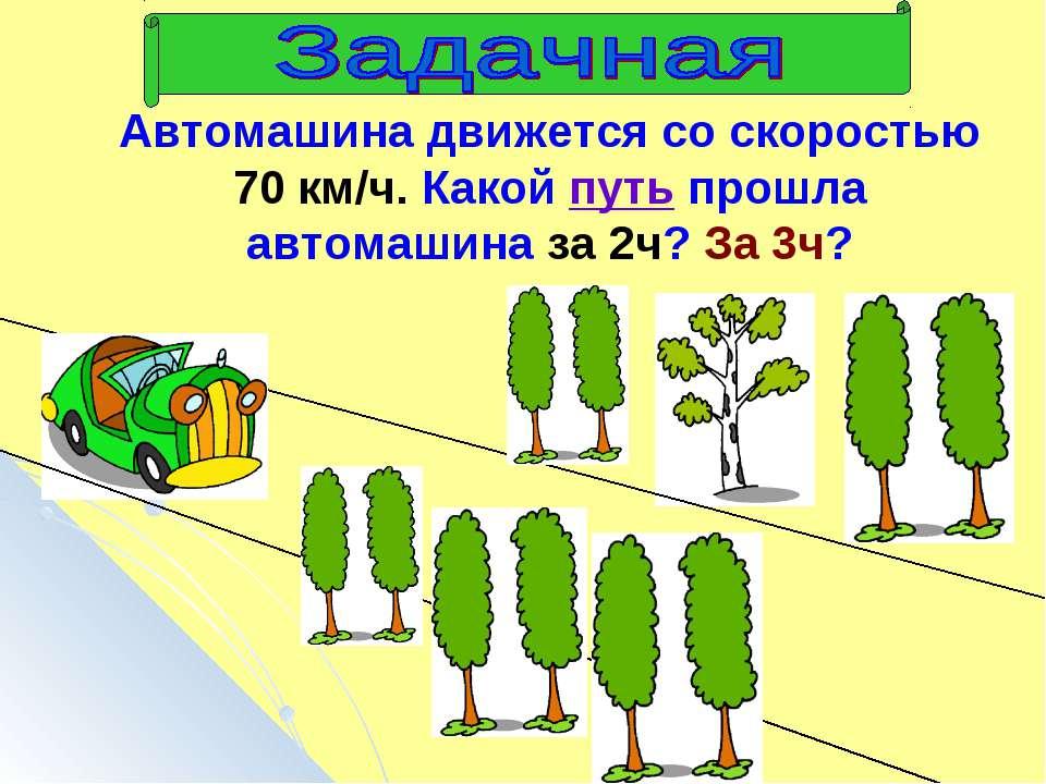 Автомашина движется со скоростью 70 км/ч. Какой путь прошла автомашина за 2ч?...