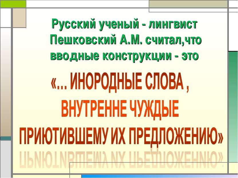 * Русский ученый - лингвист Пешковский А.М. считал,что вводные конструкции - это