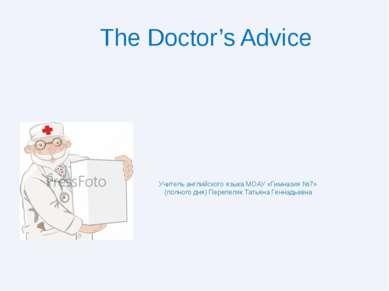 The Doctor's Advice Учитель английского языка МОАУ «Гимназия №7» (полного дня...