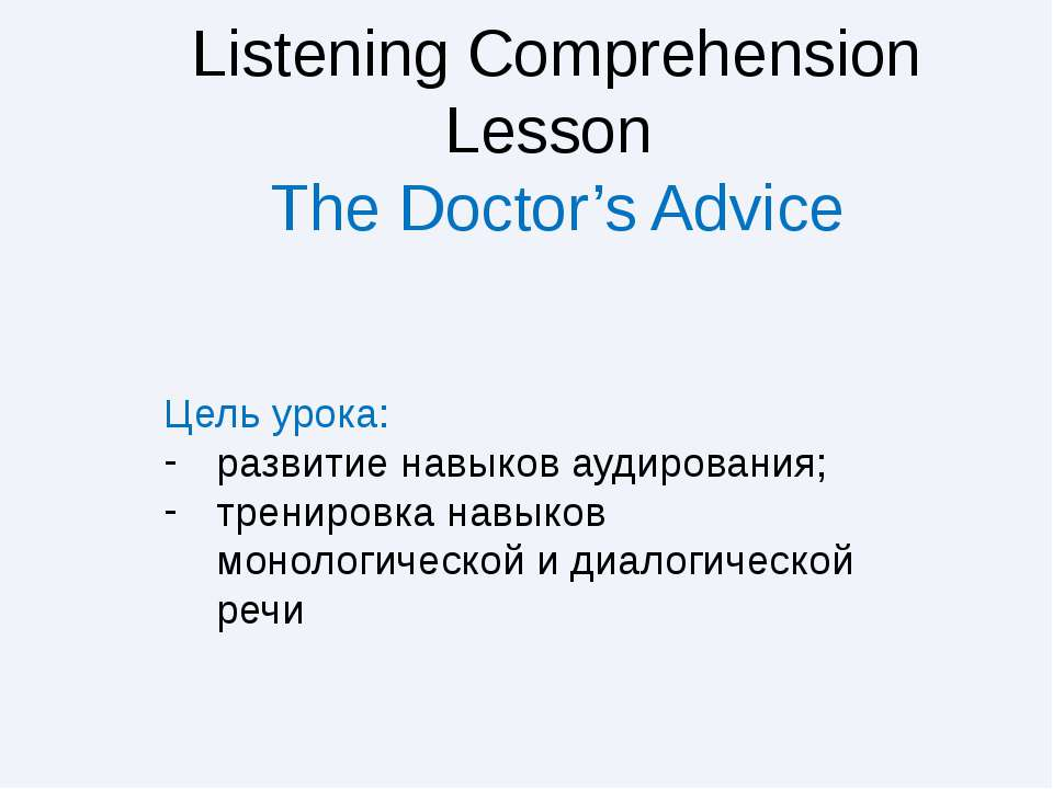 Listening Comprehension Lesson The Doctor's Advice Цель урока: развитие навык...